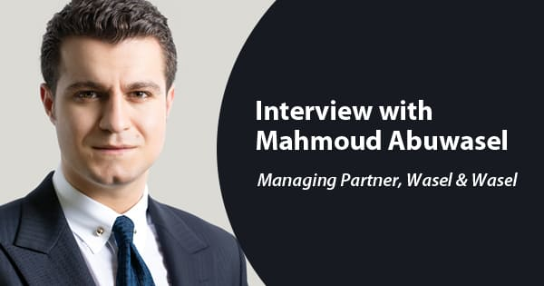 Interview with Mahmoud Abuwasel , Managing Partner, Wasel & Wasel (Head of Corporate &Tax Disputes)