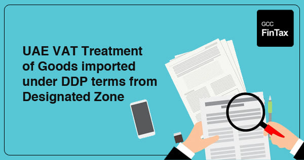 UAE VAT Treatment of Goods imported under DDP terms from Designated Zone